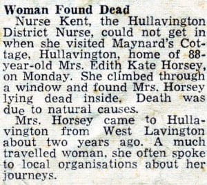 Woman Found Dead Nurse Kent, the Huilavington District Nurse, could not get in when she visited Maynard's Cottage, Hullavington, home of 88- year-old Mrs. Edith Kate Horsey, on Monday. She climbed through a window and found Mrs. Horsey lying dead inside. Death was due to natural cau6es. Mrs. Horsey came to Hullavington from West Lavington about two years ago. A much travelled woman, she often spoke to local organisations about her journeys.