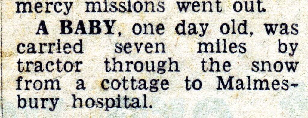 A BABY, one day old, was carried seven miles by tractor through the snow from a cottage to Malmes- bury hospital.