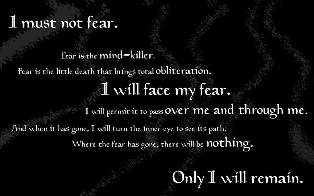 I must not fear. Fear is the mind-killer. Fear is the little-death that brings total obliteration. I will face my fear. I will permit it to pass over me and through me. And when it has gone past I will turn the inner eye to see its path. Where the fear has gone there will be nothing. Only I will remain.